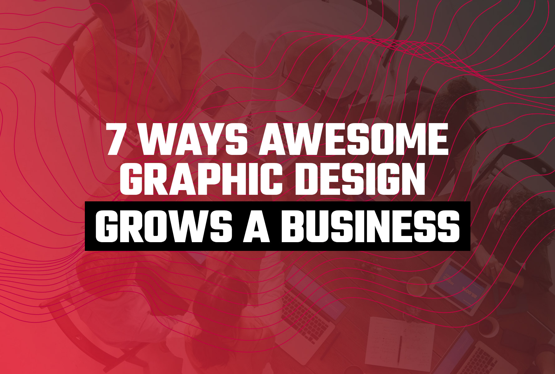 7 Ways Awesome Graphic Design Grows a Business